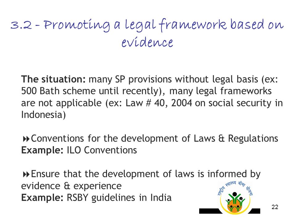 22 3.2 - Promoting a legal framework based on evidence The situation: many SP provisions without legal basis (ex: 500 Bath scheme until recently), many legal frameworks are not applicable (ex: Law # 40, 2004 on social security in Indonesia) Conventions for the development of Laws & Regulations Example: ILO Conventions Ensure that the development of laws is informed by evidence & experience Example: RSBY guidelines in India
