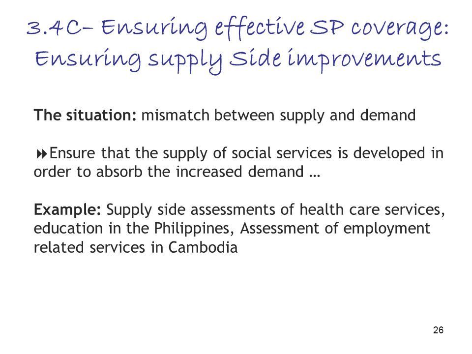 26 The situation: mismatch between supply and demand Ensure that the supply of social services is developed in order to absorb the increased demand … Example: Supply side assessments of health care services, education in the Philippines, Assessment of employment related services in Cambodia 3.4C– Ensuring effective SP coverage: Ensuring supply Side improvements