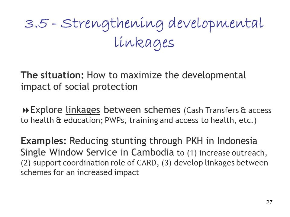 27 3.5 - Strengthening developmental linkages The situation: How to maximize the developmental impact of social protection Explore linkages between schemes (Cash Transfers & access to health & education; PWPs, training and access to health, etc.) Examples: Reducing stunting through PKH in Indonesia Single Window Service in Cambodia to (1) increase outreach, (2) support coordination role of CARD, (3) develop linkages between schemes for an increased impact