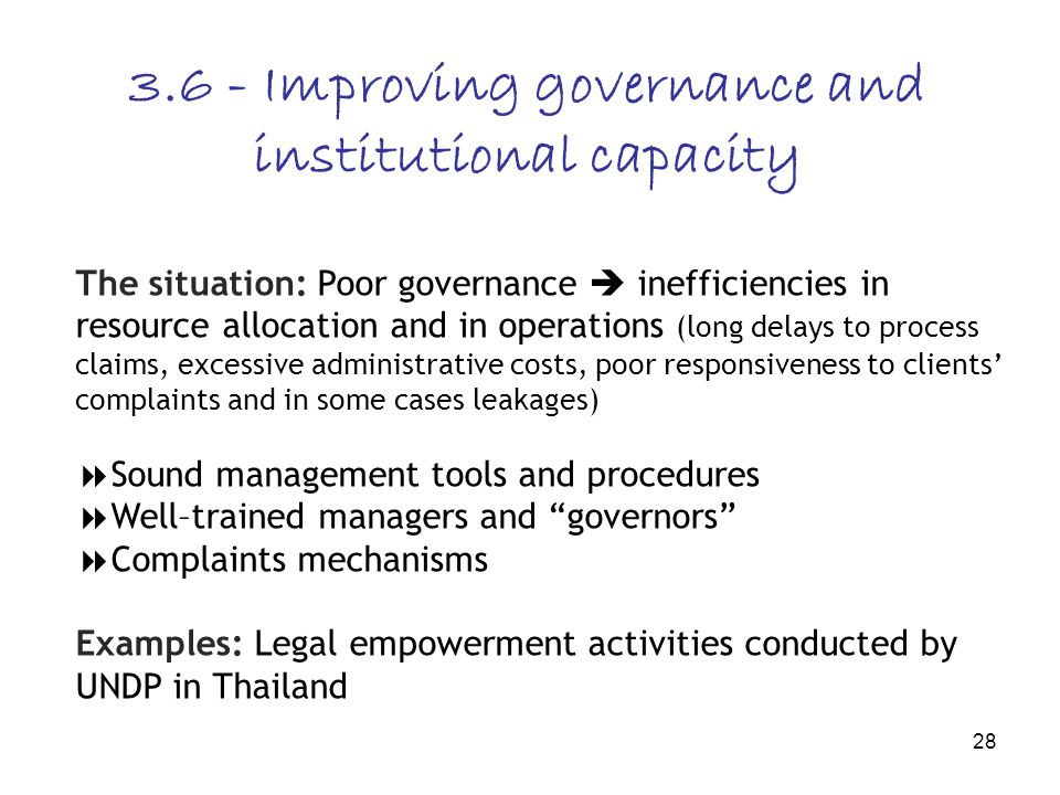 28 3.6 - Improving governance and institutional capacity The situation: Poor governance inefficiencies in resource allocation and in operations (long delays to process claims, excessive administrative costs, poor responsiveness to clients complaints and in some cases leakages) Sound management tools and procedures Well–trained managers and governors Complaints mechanisms Examples: Legal empowerment activities conducted by UNDP in Thailand