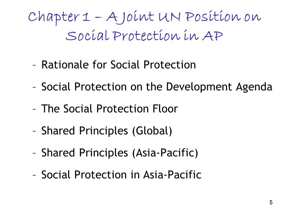 5 Chapter 1 – A Joint UN Position on Social Protection in AP –Rationale for Social Protection –Social Protection on the Development Agenda –The Social Protection Floor –Shared Principles (Global) –Shared Principles (Asia-Pacific) –Social Protection in Asia-Pacific