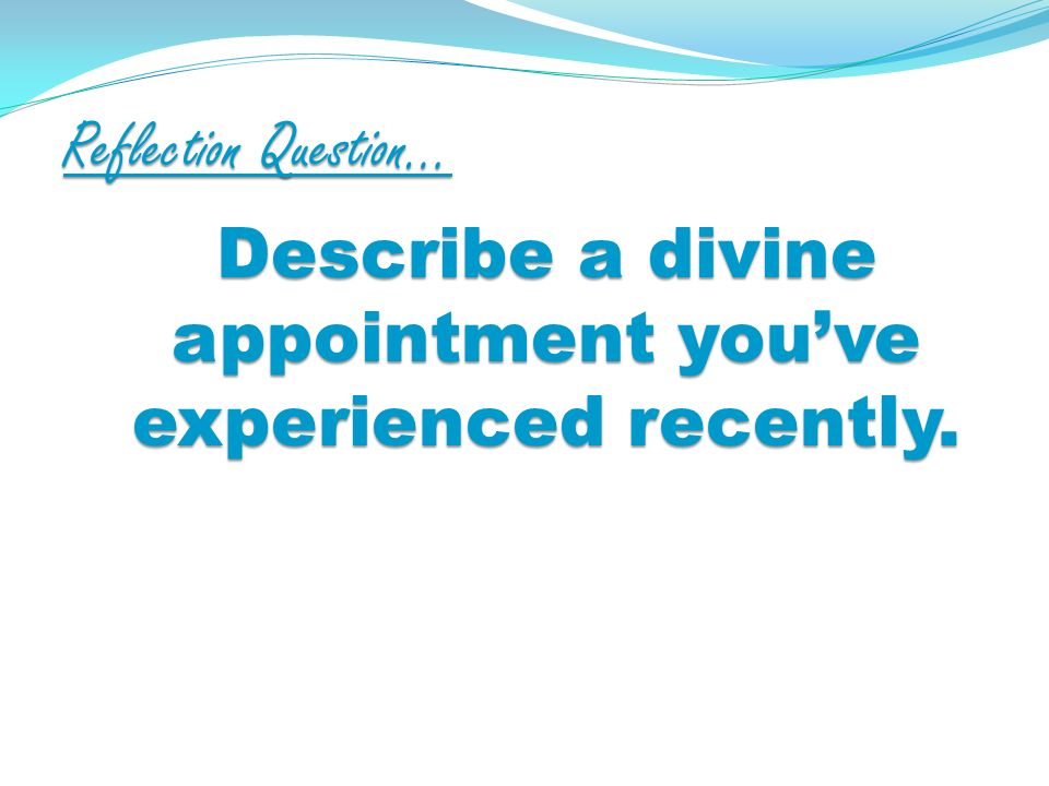 Reflection Question… Describe a divine appointment youve experienced recently.