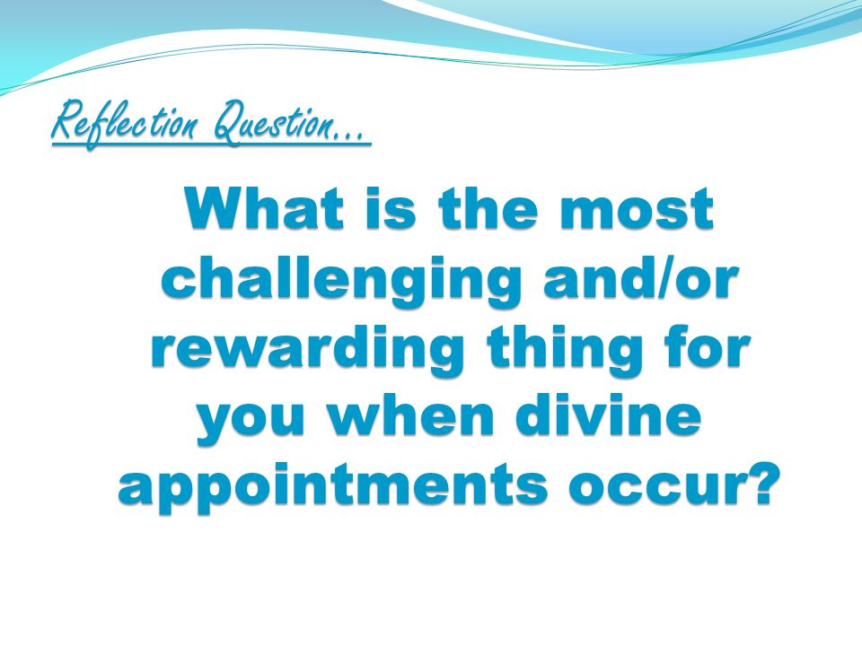Reflection Question… What is the most challenging and/or rewarding thing for you when divine appointments occur