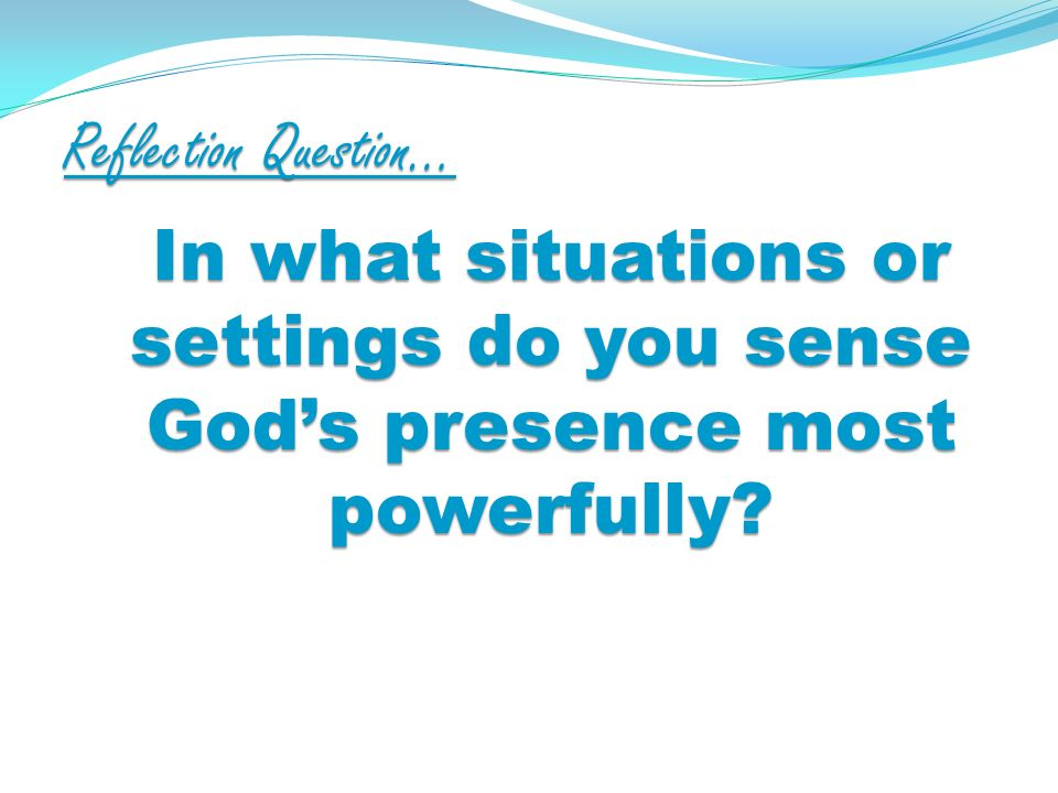Reflection Question… In what situations or settings do you sense Gods presence most powerfully