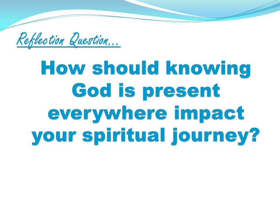 Reflection Question… How should knowing God is present everywhere impact your spiritual journey