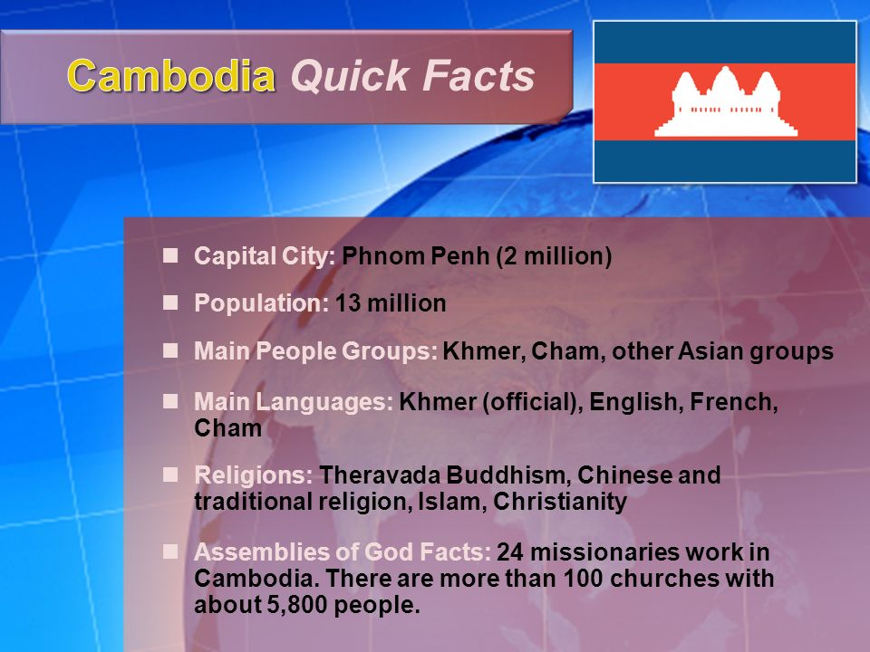Capital City: Phnom Penh (2 million) Population: 13 million Main People Groups: Khmer, Cham, other Asian groups Main Languages: Khmer (official), English, French, Cham Religions: Theravada Buddhism, Chinese and traditional religion, Islam, Christianity Assemblies of God Facts: 24 missionaries work in Cambodia.