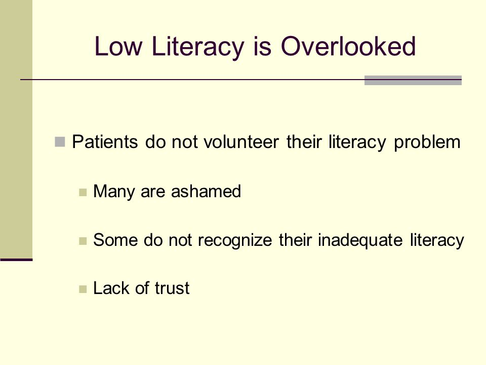 Low Literacy is Overlooked Patients do not volunteer their literacy problem Many are ashamed Some do not recognize their inadequate literacy Lack of trust
