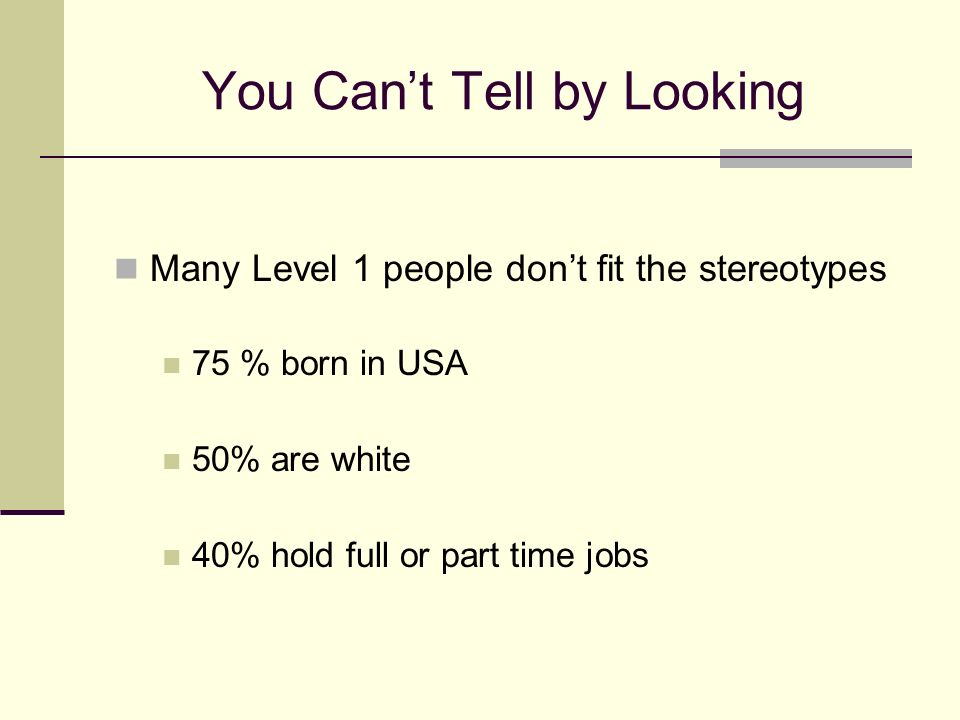You Cant Tell by Looking Many Level 1 people dont fit the stereotypes 75 % born in USA 50% are white 40% hold full or part time jobs