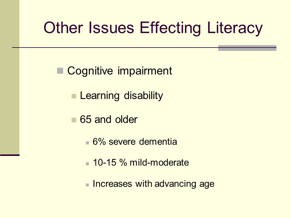 Other Issues Effecting Literacy Cognitive impairment Learning disability 65 and older 6% severe dementia 10-15 % mild-moderate Increases with advancing age