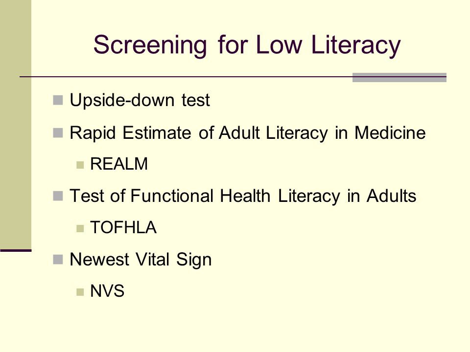 Screening for Low Literacy Upside-down test Rapid Estimate of Adult Literacy in Medicine REALM Test of Functional Health Literacy in Adults TOFHLA Newest Vital Sign NVS