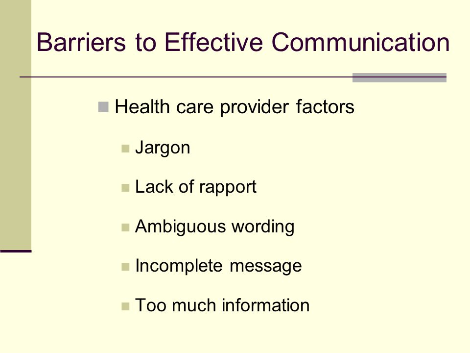 Barriers to Effective Communication Health care provider factors Jargon Lack of rapport Ambiguous wording Incomplete message Too much information