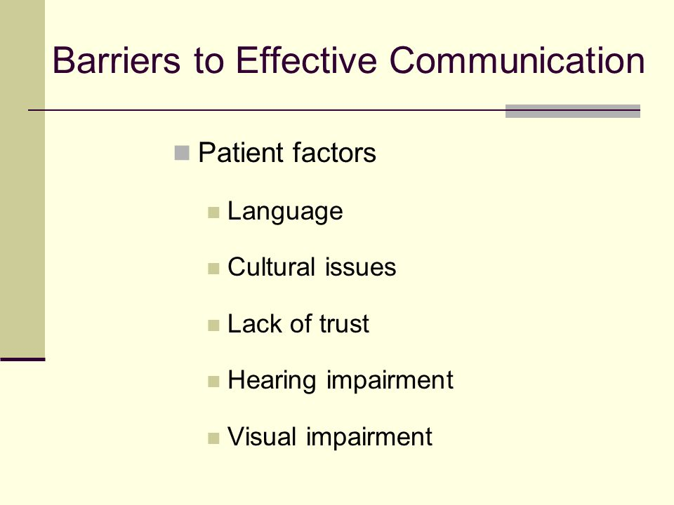 Barriers to Effective Communication Patient factors Language Cultural issues Lack of trust Hearing impairment Visual impairment