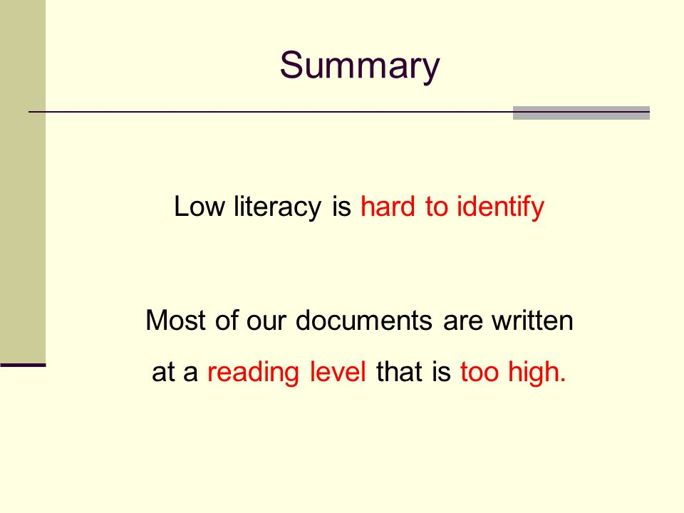 Summary Low literacy is hard to identify Most of our documents are written at a reading level that is too high.
