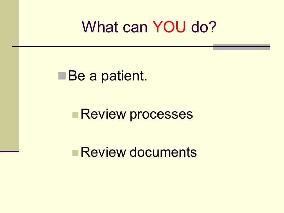 What can YOU do Be a patient. Review processes Review documents