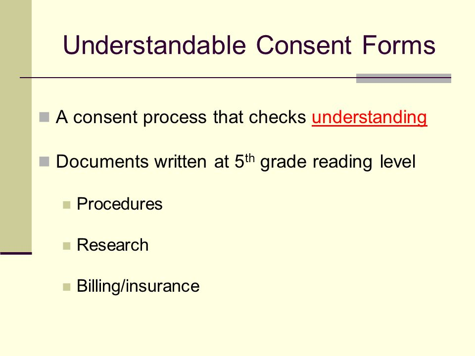 Understandable Consent Forms A consent process that checks understanding Documents written at 5 th grade reading level Procedures Research Billing/insurance