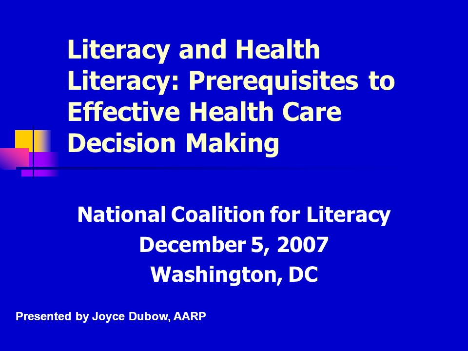 Literacy and Health Literacy: Prerequisites to Effective Health Care Decision Making National Coalition for Literacy December 5, 2007 Washington, DC Presented by Joyce Dubow, AARP