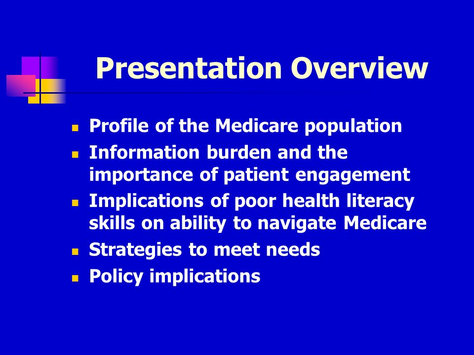 Presentation Overview Profile of the Medicare population Information burden and the importance of patient engagement Implications of poor health literacy skills on ability to navigate Medicare Strategies to meet needs Policy implications