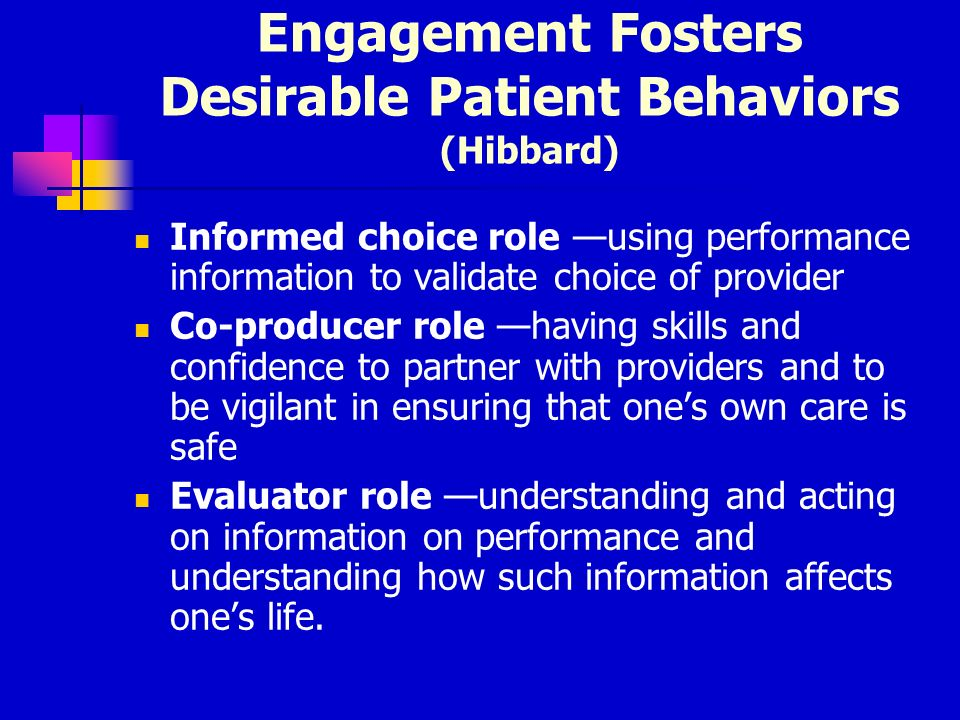 Engagement Fosters Desirable Patient Behaviors (Hibbard) Informed choice role using performance information to validate choice of provider Co-producer role having skills and confidence to partner with providers and to be vigilant in ensuring that ones own care is safe Evaluator role understanding and acting on information on performance and understanding how such information affects ones life.