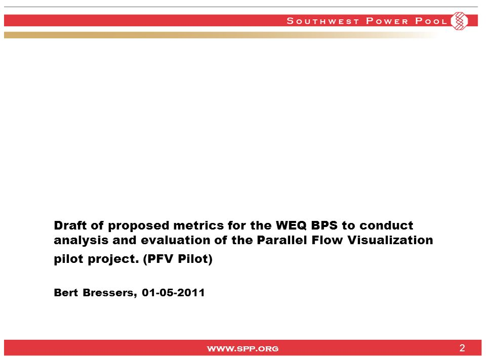 www.spp.org 2 Draft of proposed metrics for the WEQ BPS to conduct analysis and evaluation of the Parallel Flow Visualization pilot project.