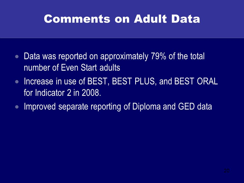20 Comments on Adult Data Data was reported on approximately 79% of the total number of Even Start adults Increase in use of BEST, BEST PLUS, and BEST ORAL for Indicator 2 in 2008.