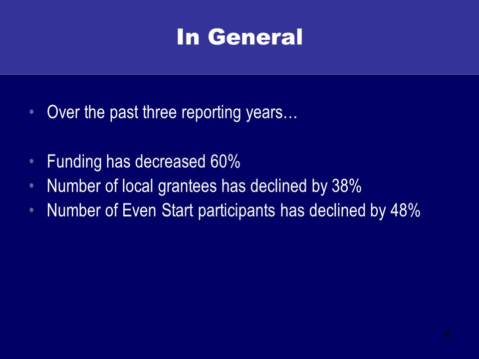 6 In General Over the past three reporting years… Funding has decreased 60% Number of local grantees has declined by 38% Number of Even Start participants has declined by 48%