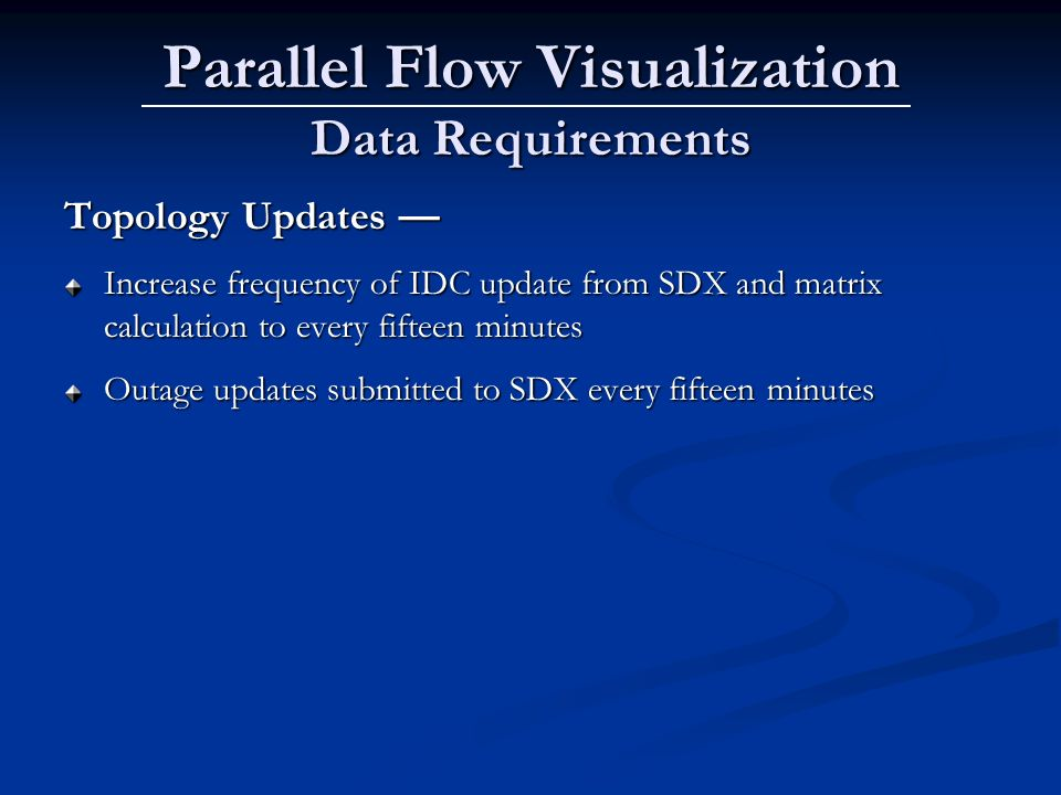 Parallel Flow Visualization Data Requirements Topology Updates Topology Updates Increase frequency of IDC update from SDX and matrix calculation to every fifteen minutes Outage updates submitted to SDX every fifteen minutes
