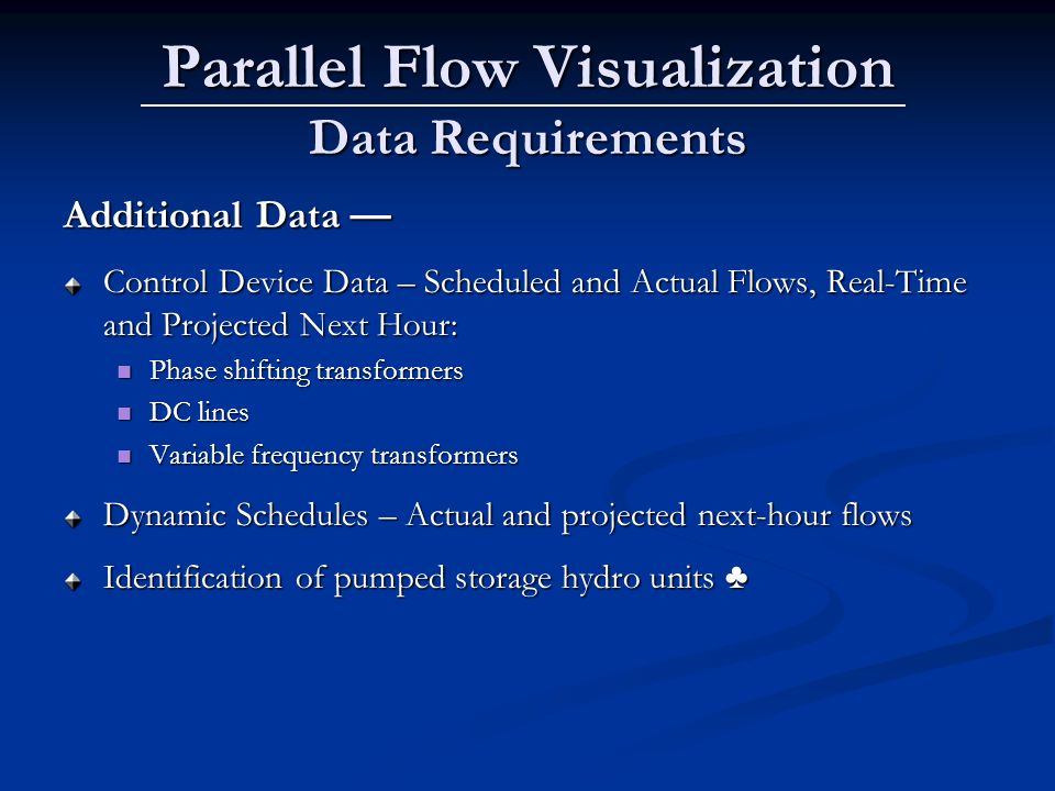 Parallel Flow Visualization Data Requirements Additional Data Additional Data Control Device Data – Scheduled and Actual Flows, Real-Time and Projected Next Hour: Phase shifting transformers Phase shifting transformers DC lines DC lines Variable frequency transformers Variable frequency transformers Dynamic Schedules – Actual and projected next-hour flows Identification of pumped storage hydro units Identification of pumped storage hydro units
