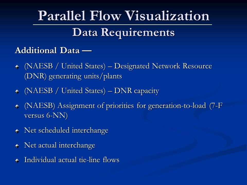 Parallel Flow Visualization Data Requirements Additional Data Additional Data (NAESB / United States) – Designated Network Resource (DNR) generating units/plants (NAESB / United States) – DNR capacity (NAESB) Assignment of priorities for generation-to-load (7-F versus 6-NN) Net scheduled interchange Net actual interchange Individual actual tie-line flows