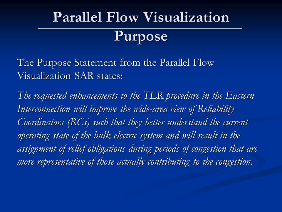 Parallel Flow Visualization Purpose The Purpose Statement from the Parallel Flow Visualization SAR states: The requested enhancements to the TLR procedure in the Eastern Interconnection will improve the wide-area view of Reliability Coordinators (RCs) such that they better understand the current operating state of the bulk electric system and will result in the assignment of relief obligations during periods of congestion that are more representative of those actually contributing to the congestion.