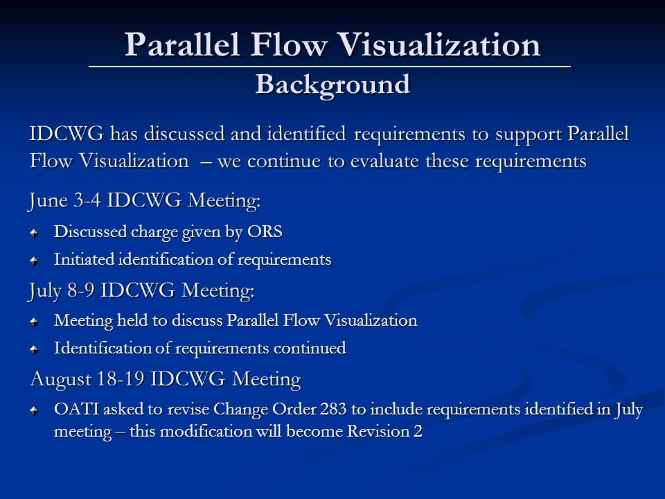 Parallel Flow Visualization Background IDCWG has discussed and identified requirements to support Parallel Flow Visualization – we continue to evaluate these requirements June 3-4 IDCWG Meeting: Discussed charge given by ORS Initiated identification of requirements July 8-9 IDCWG Meeting: Meeting held to discuss Parallel Flow Visualization Identification of requirements continued August IDCWG Meeting OATI asked to revise Change Order 283 to include requirements identified in July meeting – this modification will become Revision 2