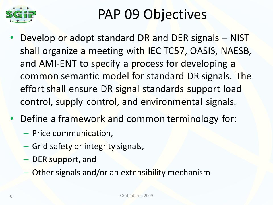 PAP 09 Objectives 3 Grid-Interop 2009 Develop or adopt standard DR and DER signals – NIST shall organize a meeting with IEC TC57, OASIS, NAESB, and AMI-ENT to specify a process for developing a common semantic model for standard DR signals.