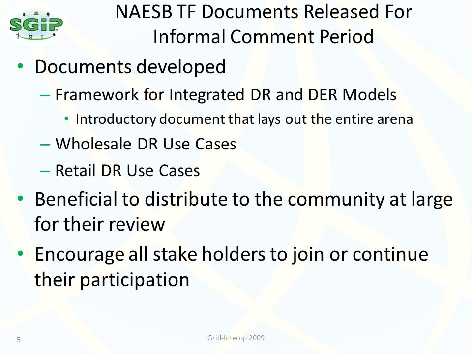 NAESB TF Documents Released For Informal Comment Period Documents developed – Framework for Integrated DR and DER Models Introductory document that lays out the entire arena – Wholesale DR Use Cases – Retail DR Use Cases Beneficial to distribute to the community at large for their review Encourage all stake holders to join or continue their participation 5 Grid-Interop 2009