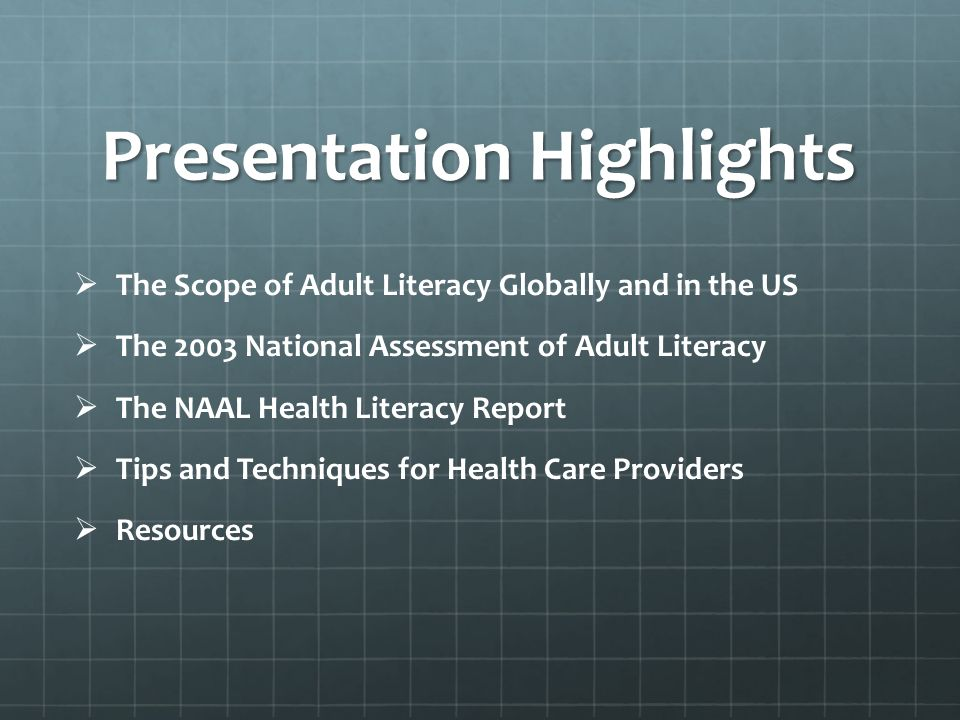 PresentationHighlights Presentation Highlights The Scope of Adult Literacy Globally and in the US The 2003 National Assessment of Adult Literacy The NAAL Health Literacy Report Tips and Techniques for Health Care Providers Resources