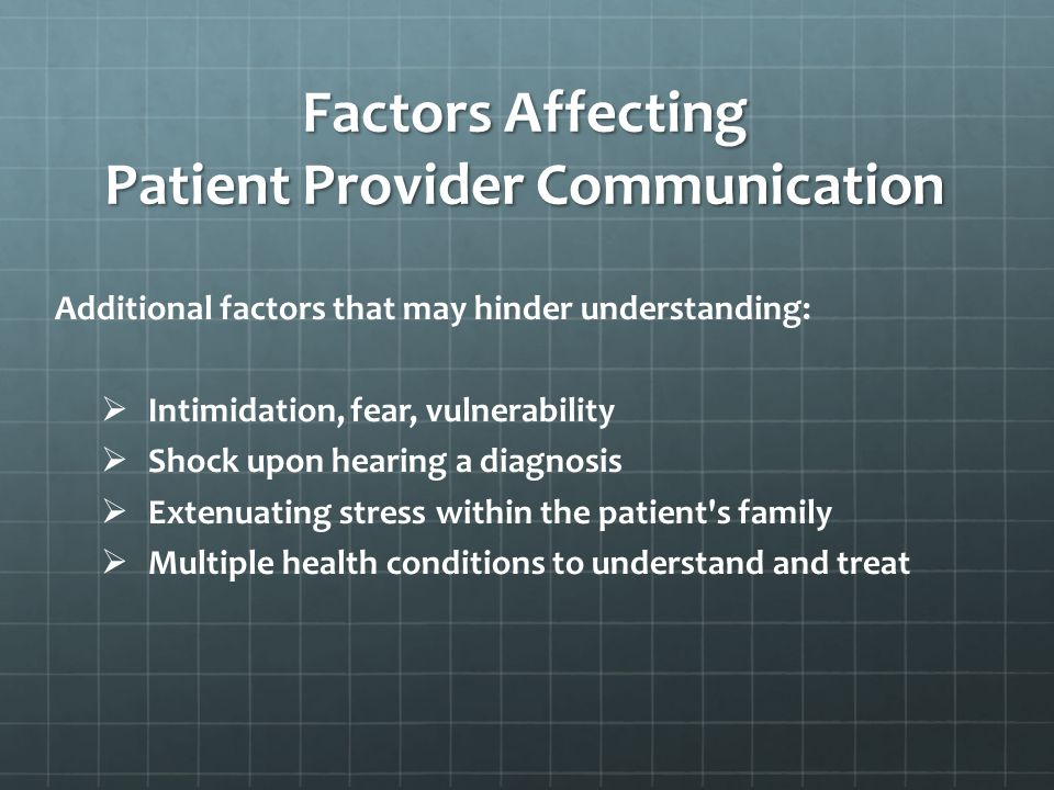 Factors Affecting Patient Provider Communication Additional factors that may hinder understanding: Intimidation, fear, vulnerability Shock upon hearing a diagnosis Extenuating stress within the patient s family Multiple health conditions to understand and treat