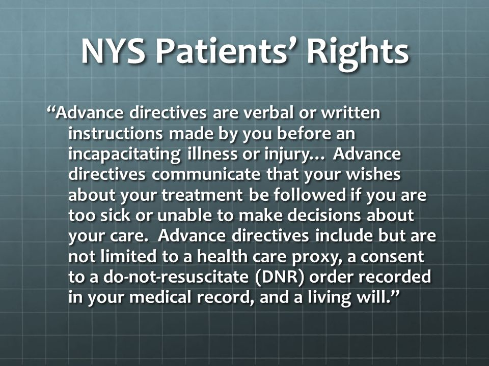 NYS Patients Rights Advance directives are verbal or written instructions made by you before an incapacitating illness or injury… Advance directives communicate that your wishes about your treatment be followed if you are too sick or unable to make decisions about your care.