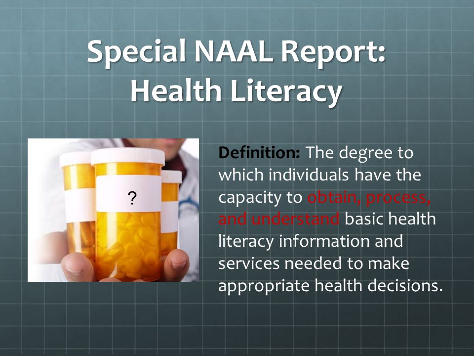 Special NAAL Report: Health Literacy Definition: The degree to which individuals have the capacity to obtain, process, and understand basic health literacy information and services needed to make appropriate health decisions.