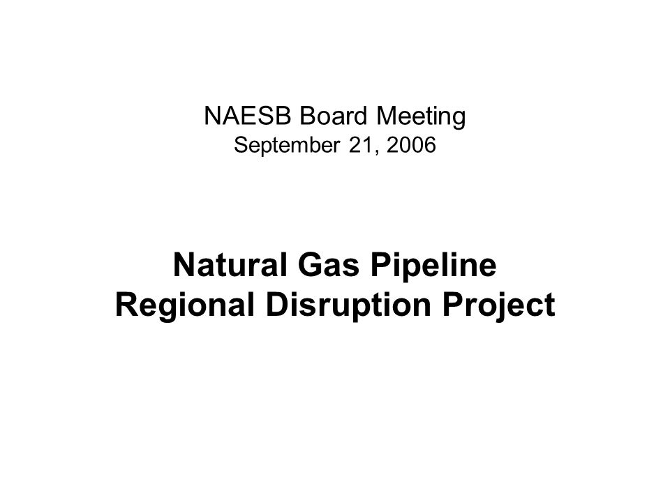 NAESB Board Meeting September 21, 2006 Natural Gas Pipeline Regional Disruption Project
