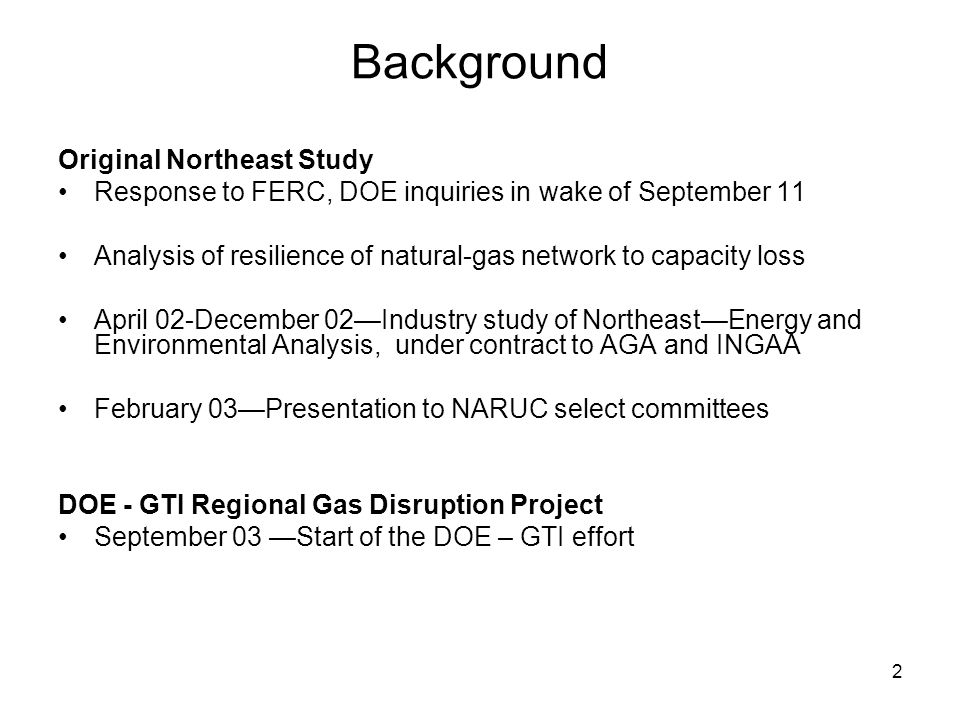 2 Background Original Northeast Study Response to FERC, DOE inquiries in wake of September 11 Analysis of resilience of natural-gas network to capacity loss April 02-December 02Industry study of NortheastEnergy and Environmental Analysis, under contract to AGA and INGAA February 03Presentation to NARUC select committees DOE - GTI Regional Gas Disruption Project September 03 Start of the DOE – GTI effort