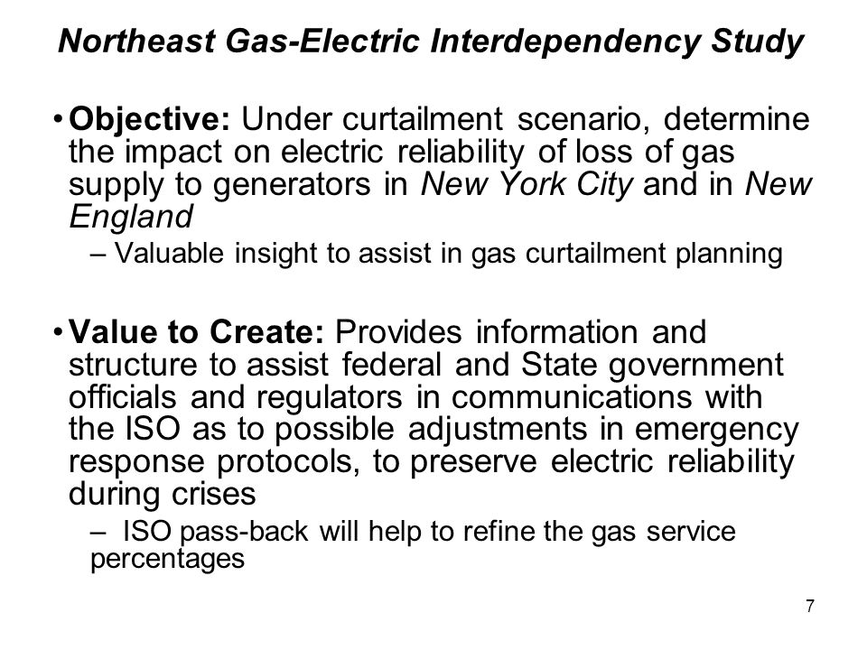 7 Northeast Gas-Electric Interdependency Study Objective: Under curtailment scenario, determine the impact on electric reliability of loss of gas supply to generators in New York City and in New England – Valuable insight to assist in gas curtailment planning Value to Create: Provides information and structure to assist federal and State government officials and regulators in communications with the ISO as to possible adjustments in emergency response protocols, to preserve electric reliability during crises – ISO pass-back will help to refine the gas service percentages