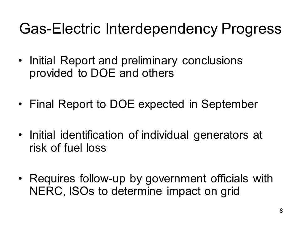 8 Gas-Electric Interdependency Progress Initial Report and preliminary conclusions provided to DOE and others Final Report to DOE expected in September Initial identification of individual generators at risk of fuel loss Requires follow-up by government officials with NERC, ISOs to determine impact on grid