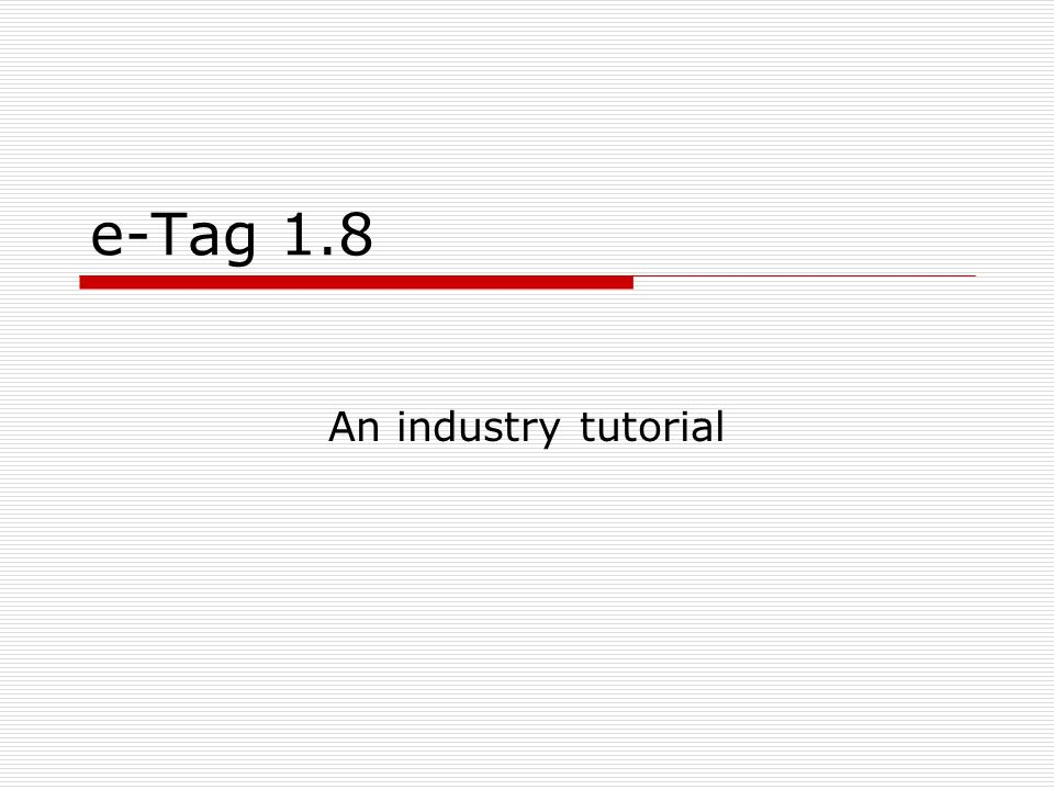 e-Tag 1.8 An industry tutorial