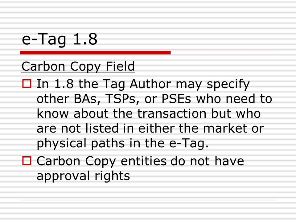 e-Tag 1.8 Carbon Copy Field In 1.8 the Tag Author may specify other BAs, TSPs, or PSEs who need to know about the transaction but who are not listed in either the market or physical paths in the e-Tag.