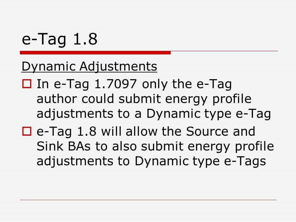 e-Tag 1.8 Dynamic Adjustments In e-Tag 1.7097 only the e-Tag author could submit energy profile adjustments to a Dynamic type e-Tag e-Tag 1.8 will allow the Source and Sink BAs to also submit energy profile adjustments to Dynamic type e-Tags