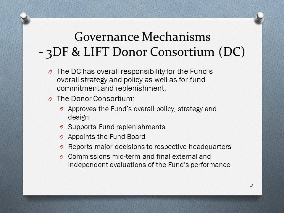 Governance Mechanisms - 3DF & LIFT Donor Consortium (DC) O The DC has overall responsibility for the Funds overall strategy and policy as well as for fund commitment and replenishment.
