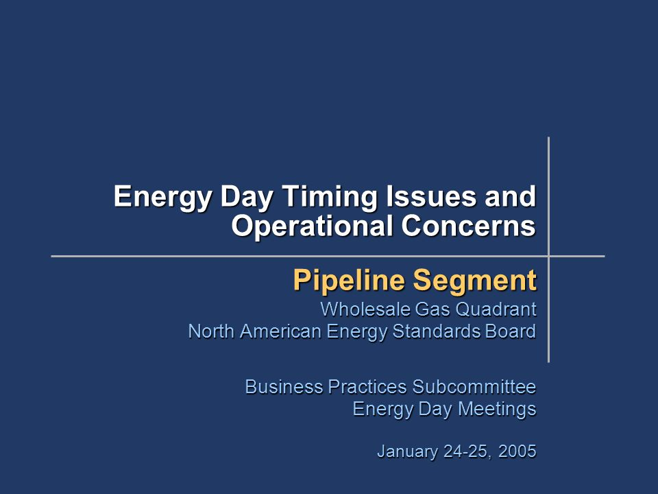 Energy Day Timing Issues and Operational Concerns Pipeline Segment Wholesale Gas Quadrant North American Energy Standards Board Business Practices Subcommittee Energy Day Meetings January 24-25, 2005
