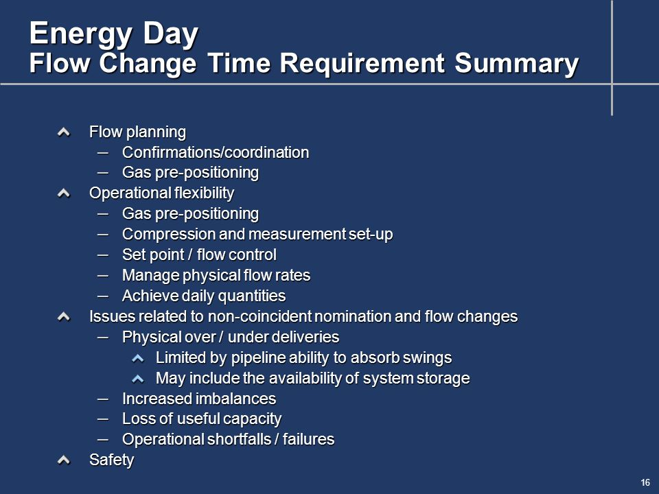 16 Energy Day Flow Change Time Requirement Summary Flow planning – Confirmations/coordination – Gas pre-positioning Operational flexibility – Gas pre-positioning – Compression and measurement set-up – Set point / flow control – Manage physical flow rates – Achieve daily quantities Issues related to non-coincident nomination and flow changes – Physical over / under deliveries Limited by pipeline ability to absorb swings May include the availability of system storage – Increased imbalances – Loss of useful capacity – Operational shortfalls / failures Safety