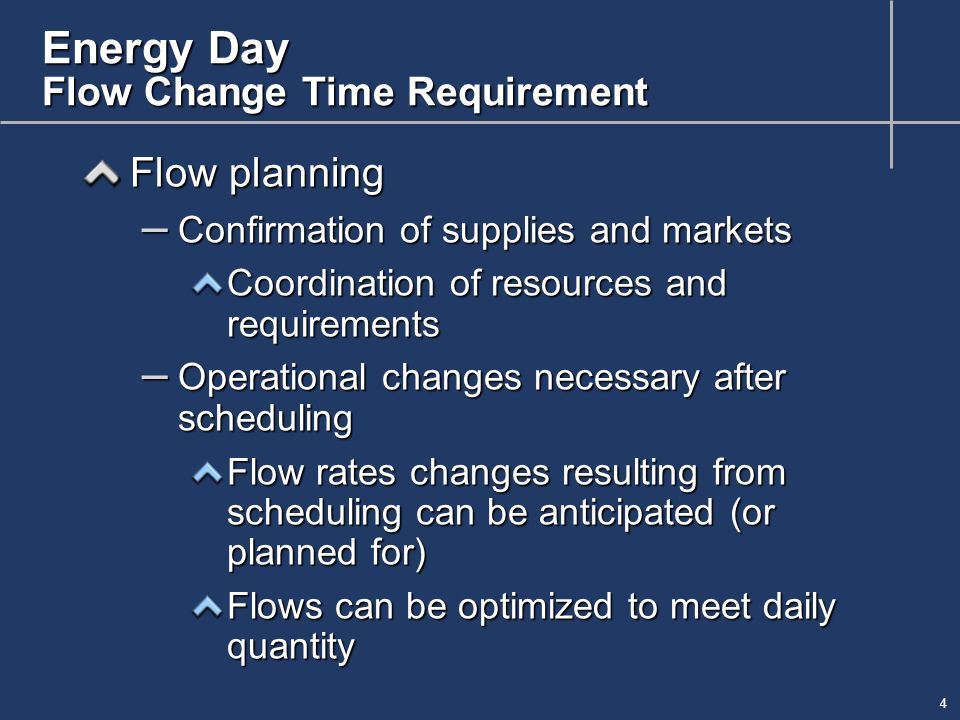 4 Energy Day Flow Change Time Requirement Flow planning – Confirmation of supplies and markets Coordination of resources and requirements – Operational changes necessary after scheduling Flow rates changes resulting from scheduling can be anticipated (or planned for) Flows can be optimized to meet daily quantity