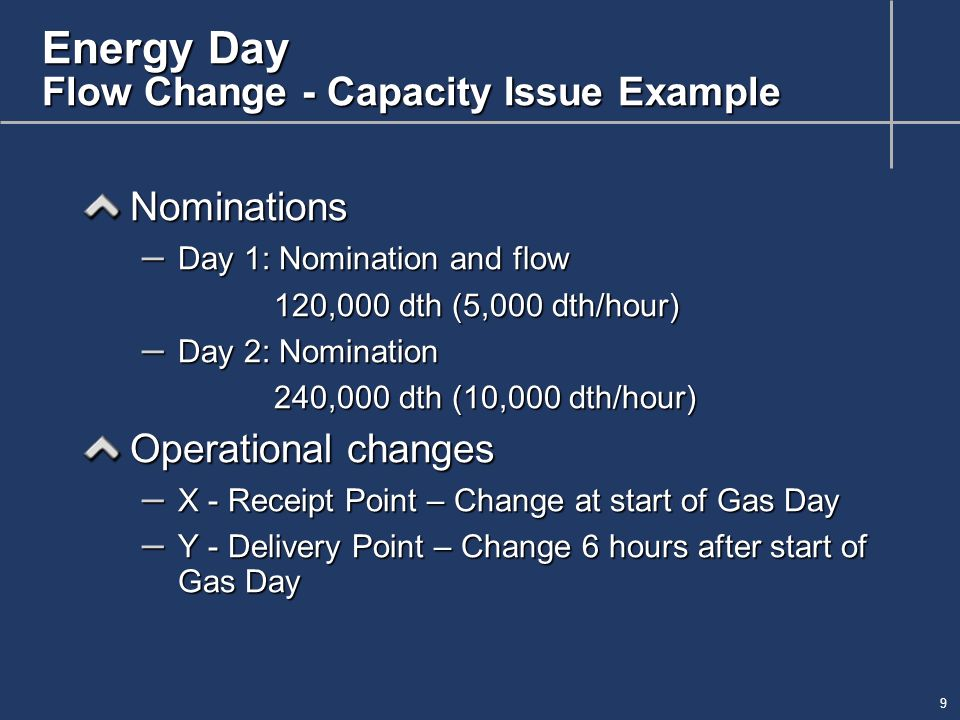 9 Energy Day Flow Change - Capacity Issue Example Nominations – Day 1: Nomination and flow 120,000 dth (5,000 dth/hour) – Day 2: Nomination 240,000 dth (10,000 dth/hour) Operational changes – X - Receipt Point – Change at start of Gas Day – Y - Delivery Point – Change 6 hours after start of Gas Day
