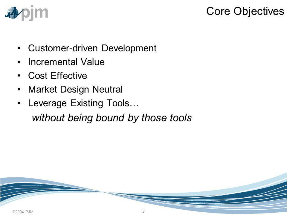 ©2004 PJM 3 Core Objectives Customer-driven Development Incremental Value Cost Effective Market Design Neutral Leverage Existing Tools… without being bound by those tools