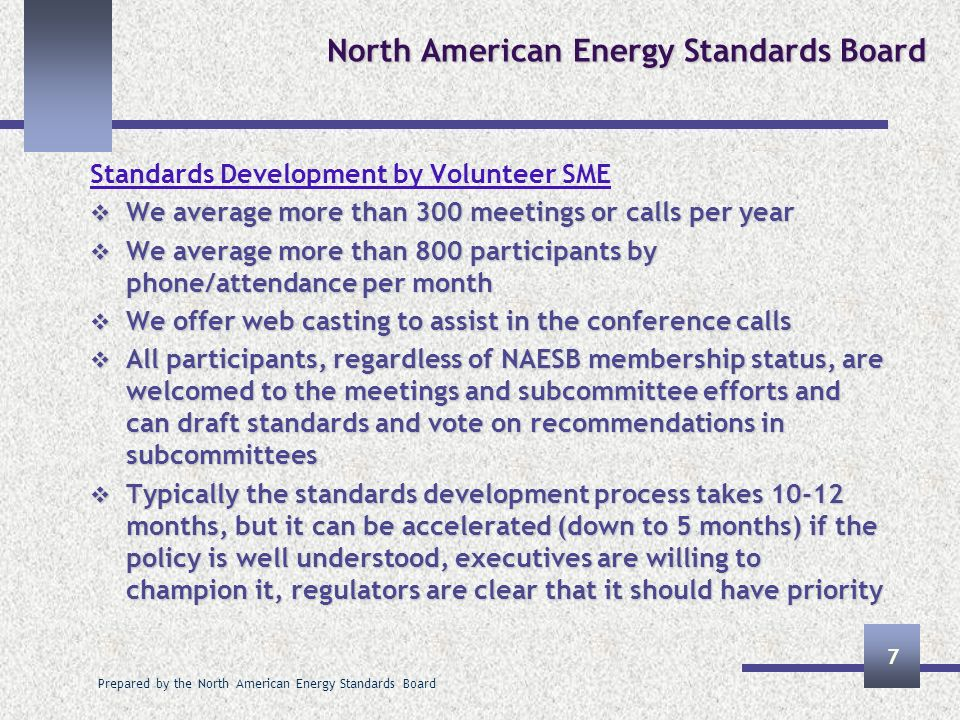 Prepared by the North American Energy Standards Board 7 North American Energy Standards Board Standards Development by Volunteer SME We average more than 300 meetings or calls per year We average more than 300 meetings or calls per year We average more than 800 participants by phone/attendance per month We average more than 800 participants by phone/attendance per month We offer web casting to assist in the conference calls We offer web casting to assist in the conference calls All participants, regardless of NAESB membership status, are welcomed to the meetings and subcommittee efforts and can draft standards and vote on recommendations in subcommittees All participants, regardless of NAESB membership status, are welcomed to the meetings and subcommittee efforts and can draft standards and vote on recommendations in subcommittees Typically the standards development process takes months, but it can be accelerated (down to 5 months) if the policy is well understood, executives are willing to champion it, regulators are clear that it should have priority Typically the standards development process takes months, but it can be accelerated (down to 5 months) if the policy is well understood, executives are willing to champion it, regulators are clear that it should have priority